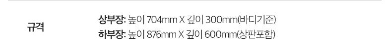규격: 상부장: 높이720mmX깊이300mm(바디기준) / 하부장: 높이860mmX깊이600mm(상판포함)